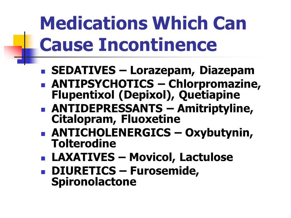 Medications Which Can Cause Incontinence SEDATIVES – Lorazepam, Diazepam ANTIPSYCHOTICS – Chlorpromazine, Flupentixol (Depixol), Quetiapine ANTIDEPRES