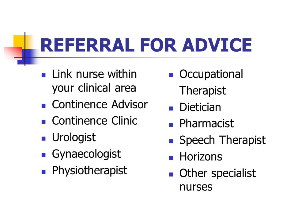 REFERRAL FOR ADVICE Link nurse within your clinical area Continence Advisor Continence Clinic Urologist Gynaecologist Physiotherapist Occupational The