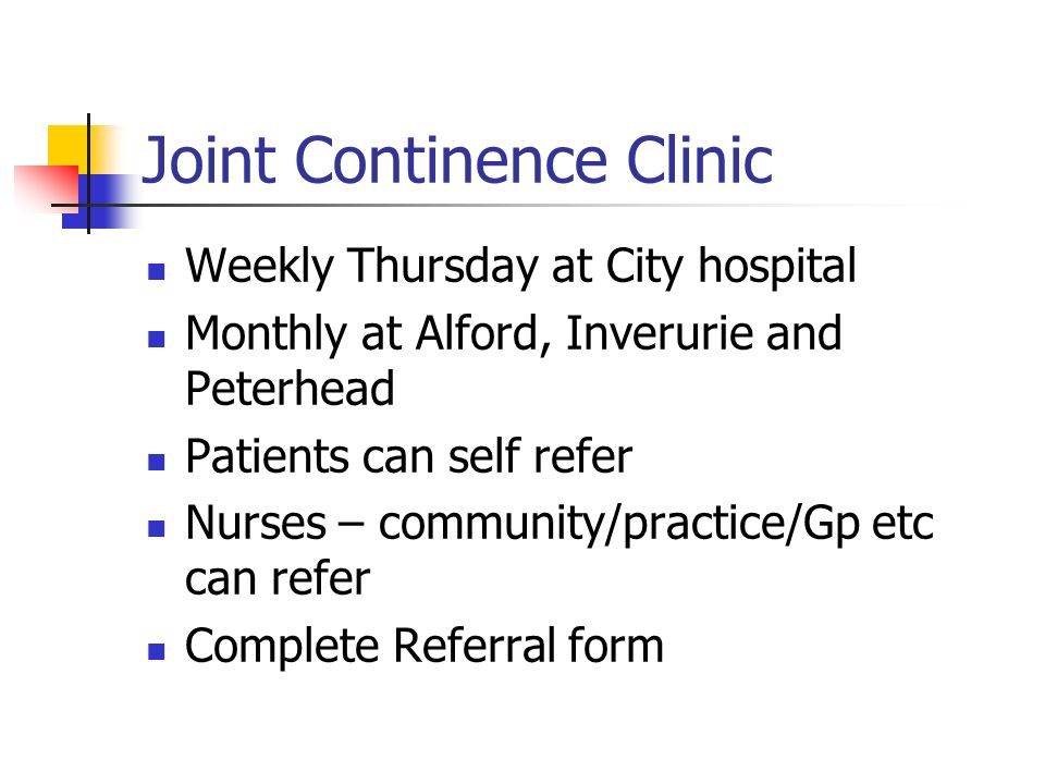 Joint Continence Clinic Weekly Thursday at City hospital Monthly at Alford, Inverurie and Peterhead Patients can self refer Nurses – community/practic