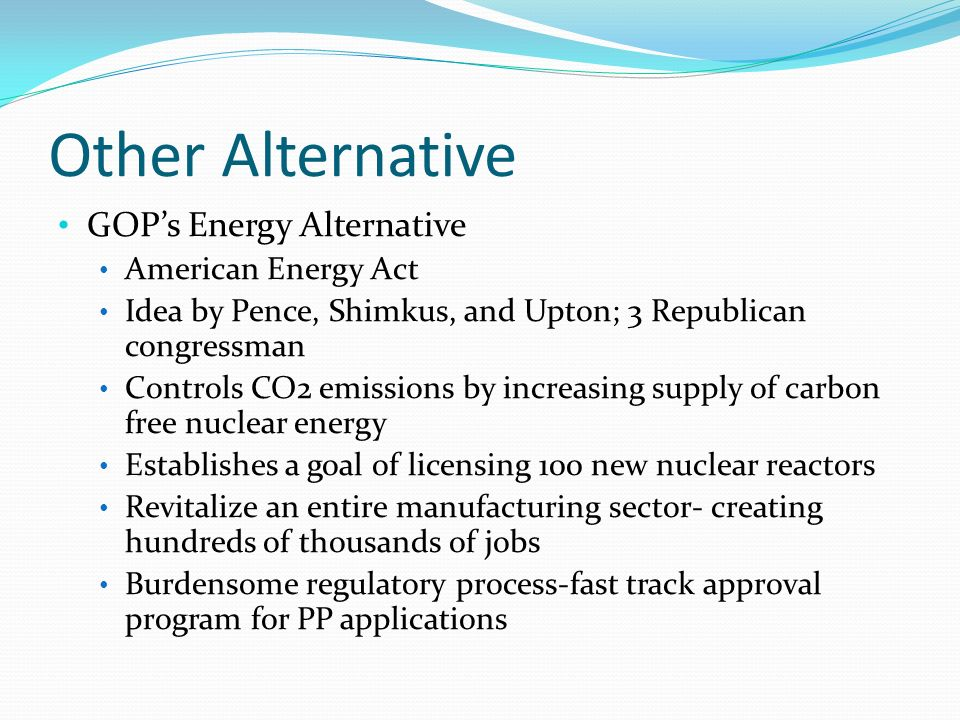 Other Alternative GOPs Energy Alternative American Energy Act Idea by Pence, Shimkus, and Upton; 3 Republican congressman Controls CO2 emissions by increasing supply of carbon free nuclear energy Establishes a goal of licensing 100 new nuclear reactors Revitalize an entire manufacturing sector- creating hundreds of thousands of jobs Burdensome regulatory process-fast track approval program for PP applications