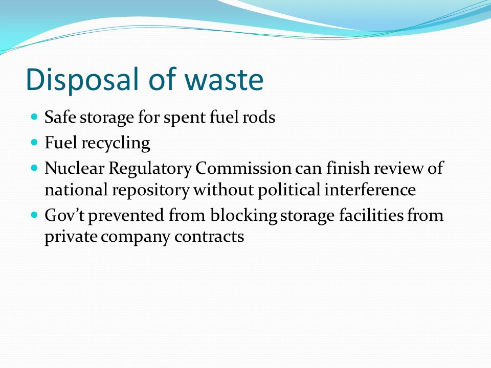 Disposal of waste Safe storage for spent fuel rods Fuel recycling Nuclear Regulatory Commission can finish review of national repository without political interference Govt prevented from blocking storage facilities from private company contracts