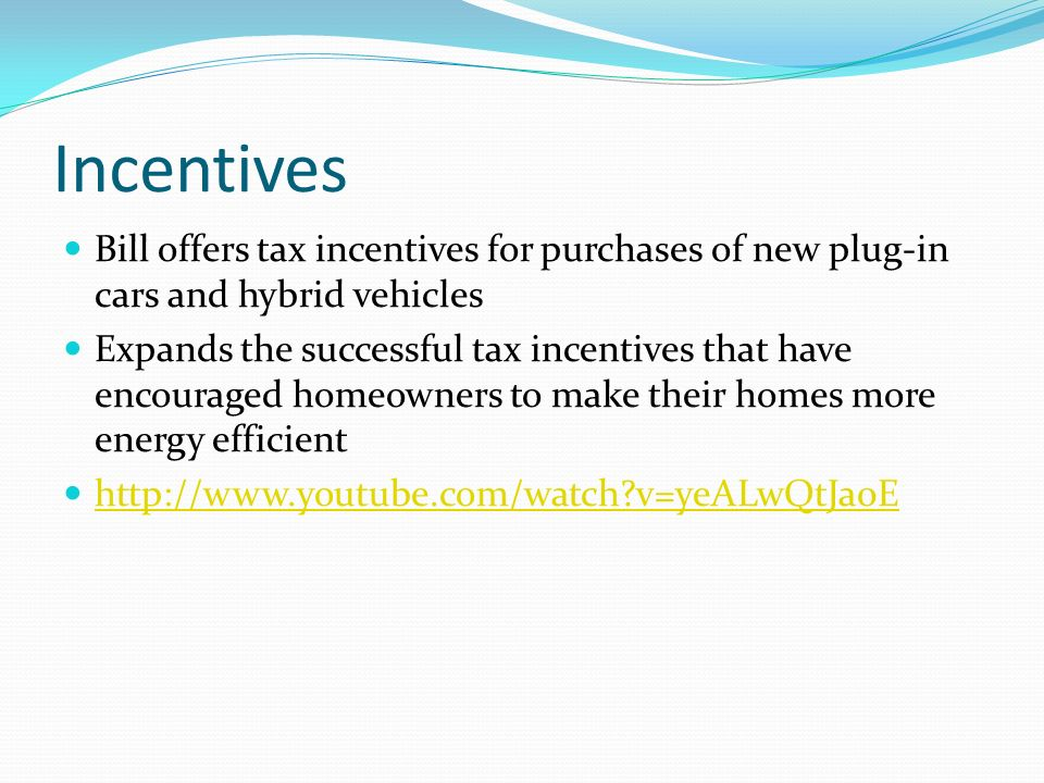 Incentives Bill offers tax incentives for purchases of new plug-in cars and hybrid vehicles Expands the successful tax incentives that have encouraged homeowners to make their homes more energy efficient http://www.youtube.com/watch v=yeALwQtJa0E