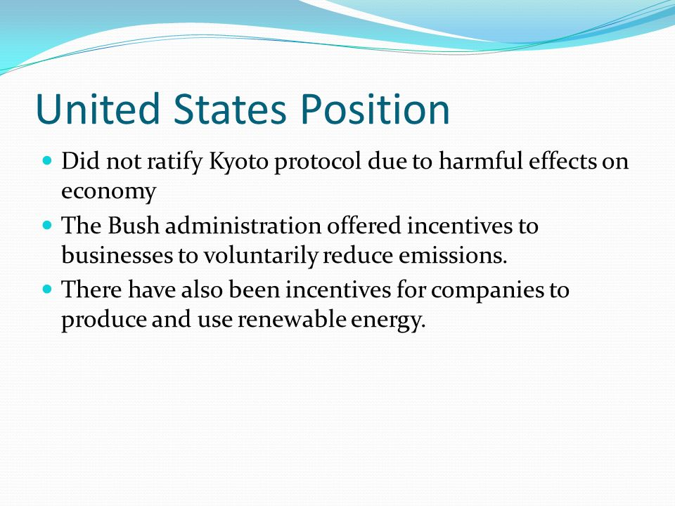 United States Position Did not ratify Kyoto protocol due to harmful effects on economy The Bush administration offered incentives to businesses to voluntarily reduce emissions.
