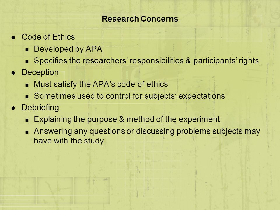 Research Concerns l Code of Ethics n Developed by APA n Specifies the researchers responsibilities & participants rights l Deception n Must satisfy th