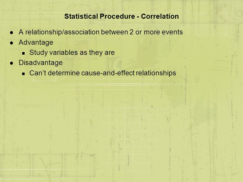 Statistical Procedure - Correlation l A relationship/association between 2 or more events l Advantage n Study variables as they are l Disadvantage n C