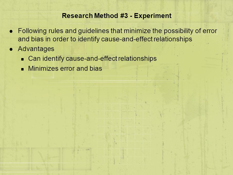 Research Method #3 - Experiment l Following rules and guidelines that minimize the possibility of error and bias in order to identify cause-and-effect