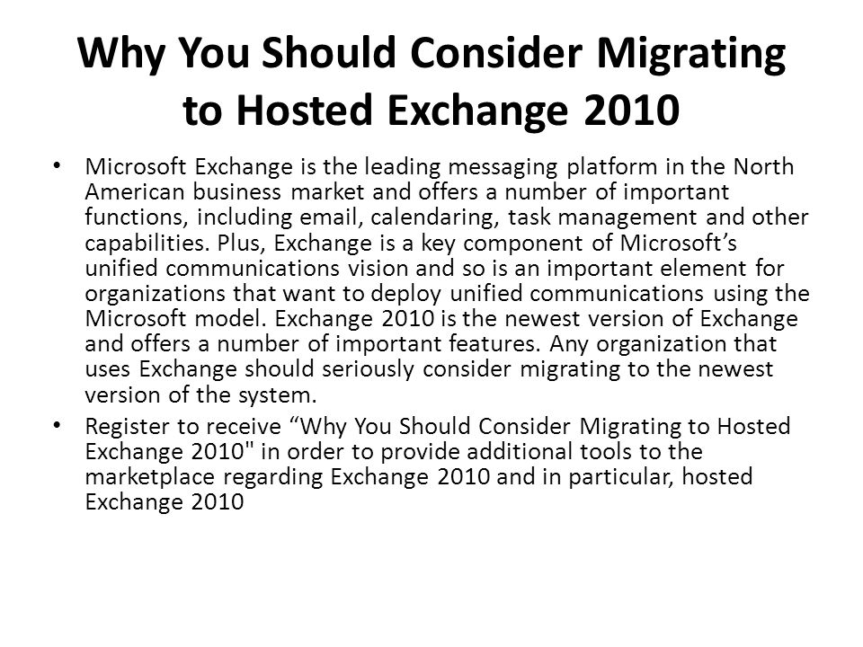 Why You Should Consider Migrating to Hosted Exchange 2010 Microsoft Exchange is the leading messaging platform in the North American business market a