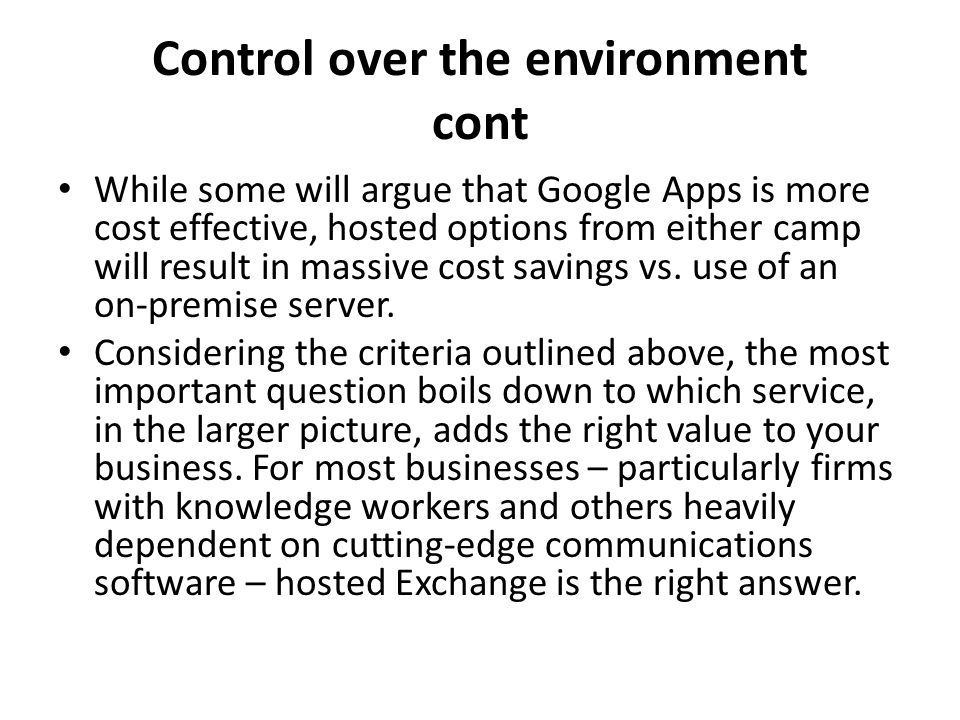 Control over the environment cont While some will argue that Google Apps is more cost effective, hosted options from either camp will result in massiv