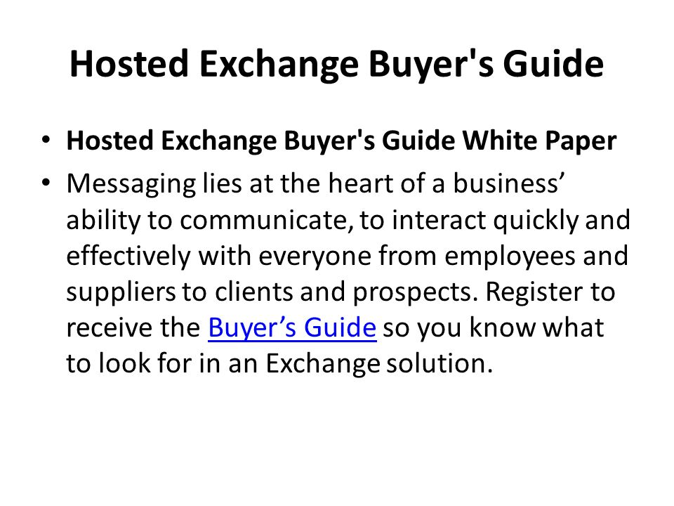 Hosted Exchange Buyer's Guide Hosted Exchange Buyer's Guide White Paper Messaging lies at the heart of a business ability to communicate, to interact