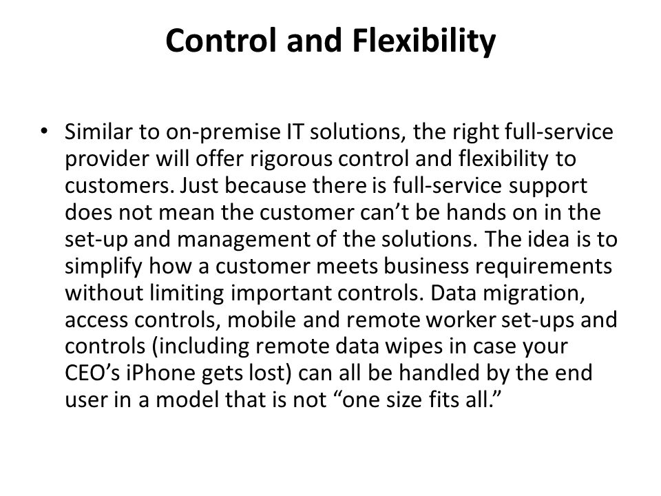 Control and Flexibility Similar to on-premise IT solutions, the right full-service provider will offer rigorous control and flexibility to customers.