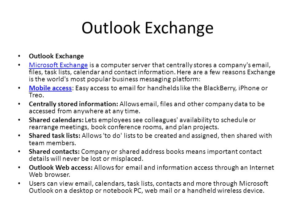 Outlook Exchange Microsoft Exchange is a computer server that centrally stores a company's email, files, task lists, calendar and contact information.