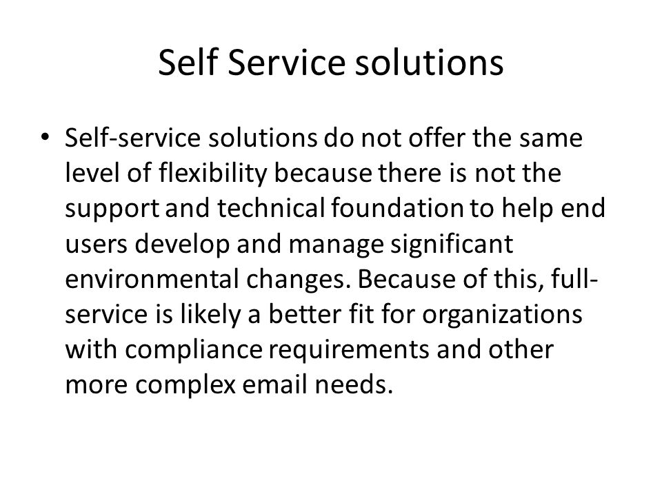 Self Service solutions Self-service solutions do not offer the same level of flexibility because there is not the support and technical foundation to