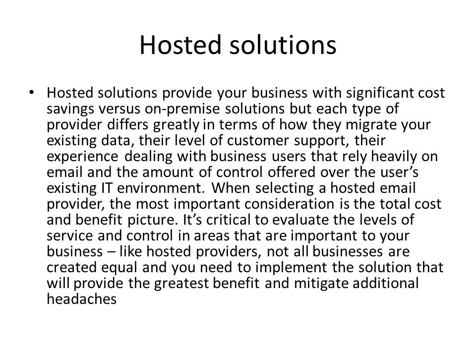 Hosted solutions Hosted solutions provide your business with significant cost savings versus on-premise solutions but each type of provider differs gr