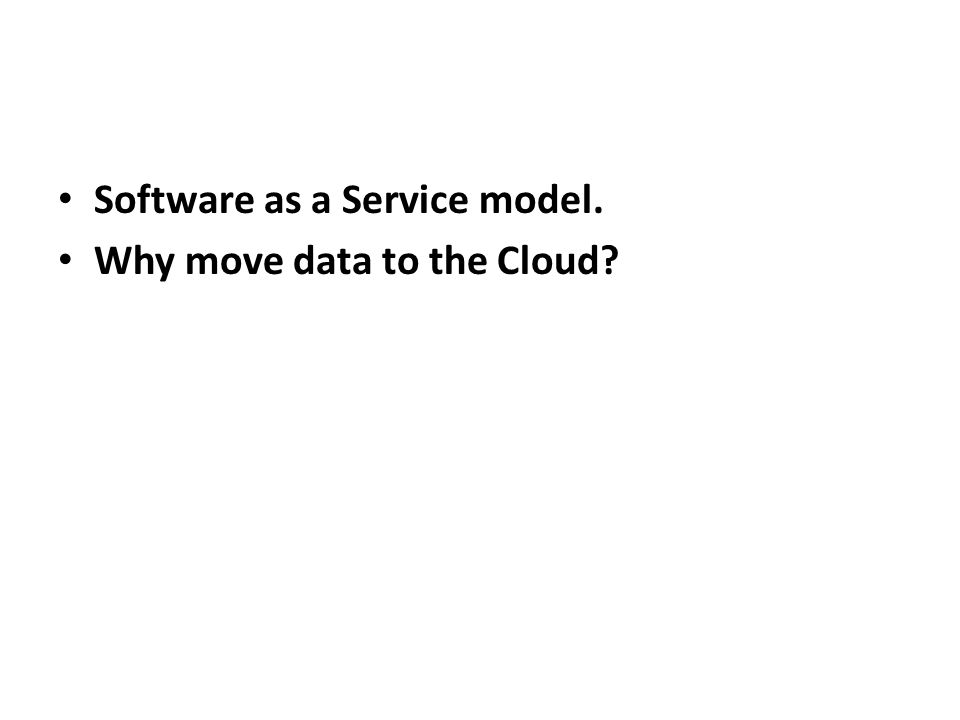 Software as a Service model. Why move data to the Cloud?