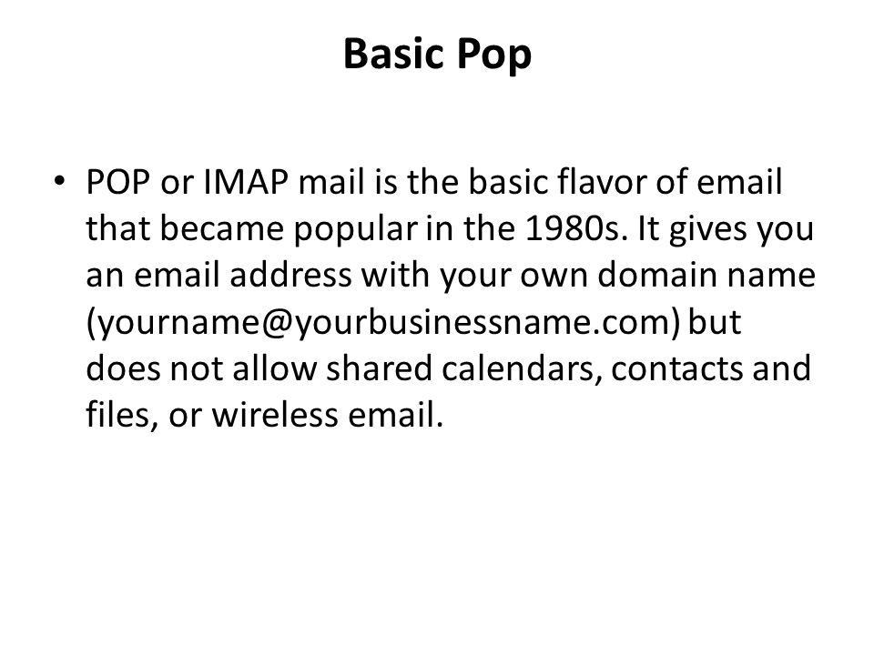 Basic Pop POP or IMAP mail is the basic flavor of email that became popular in the 1980s. It gives you an email address with your own domain name (you