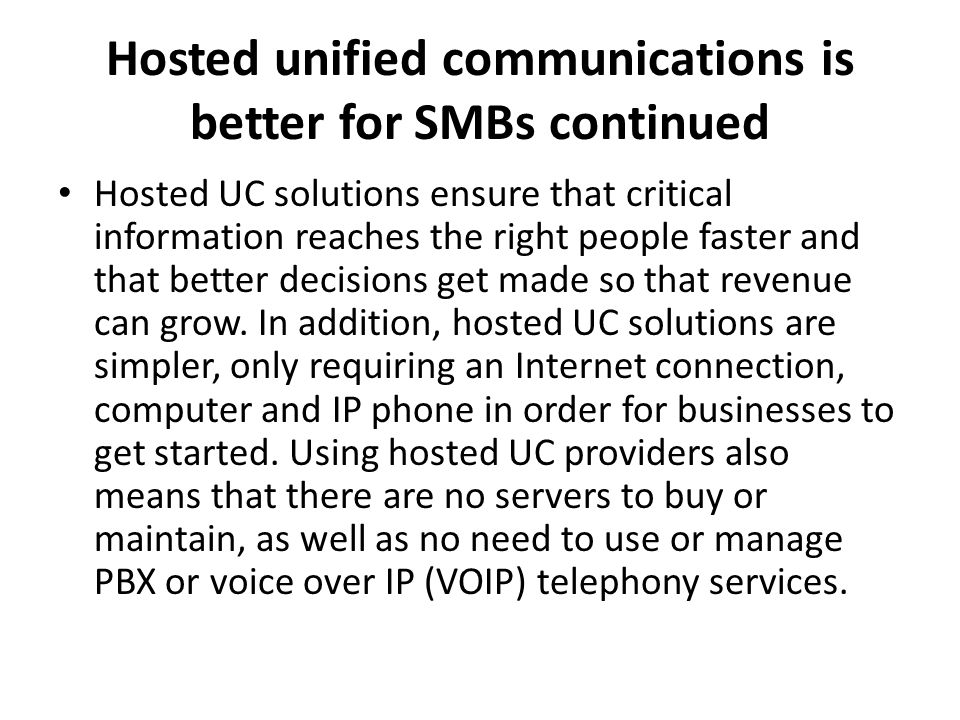 Hosted unified communications is better for SMBs continued Hosted UC solutions ensure that critical information reaches the right people faster and th