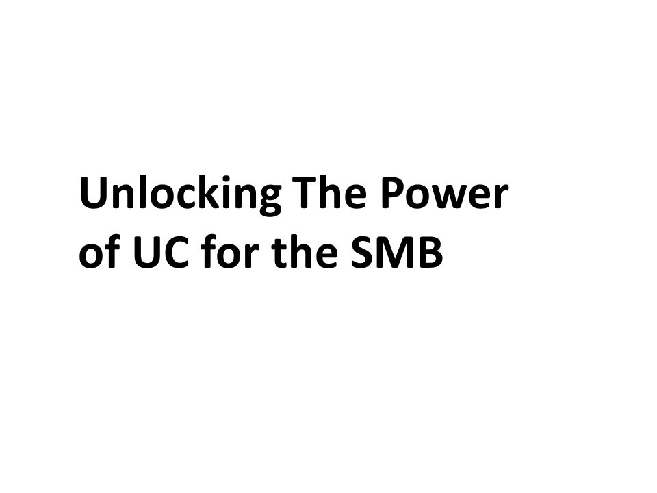 Unlocking The Power of UC for the SMB
