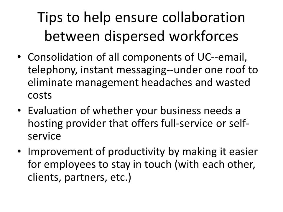 Tips to help ensure collaboration between dispersed workforces Consolidation of all components of UC--email, telephony, instant messaging--under one r