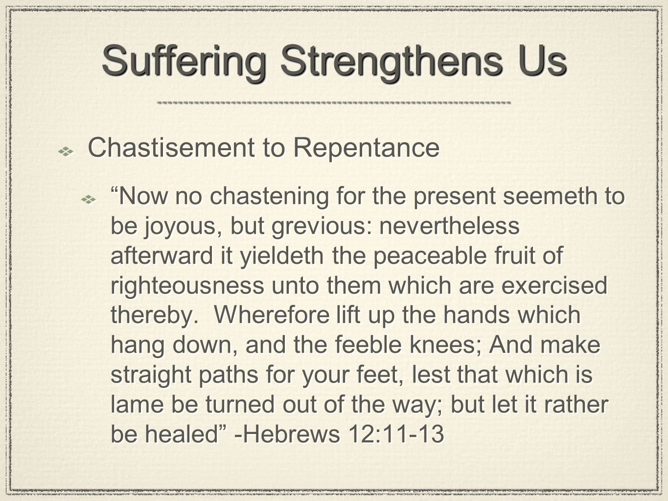 Suffering Strengthens Us Chastisement to Repentance Now no chastening for the present seemeth to be joyous, but grevious: nevertheless afterward it yieldeth the peaceable fruit of righteousness unto them which are exercised thereby.