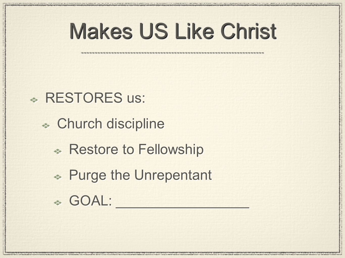 Makes US Like Christ RESTORES us: Church discipline Restore to Fellowship Purge the Unrepentant GOAL: _________________ RESTORES us: Church discipline Restore to Fellowship Purge the Unrepentant GOAL: _________________