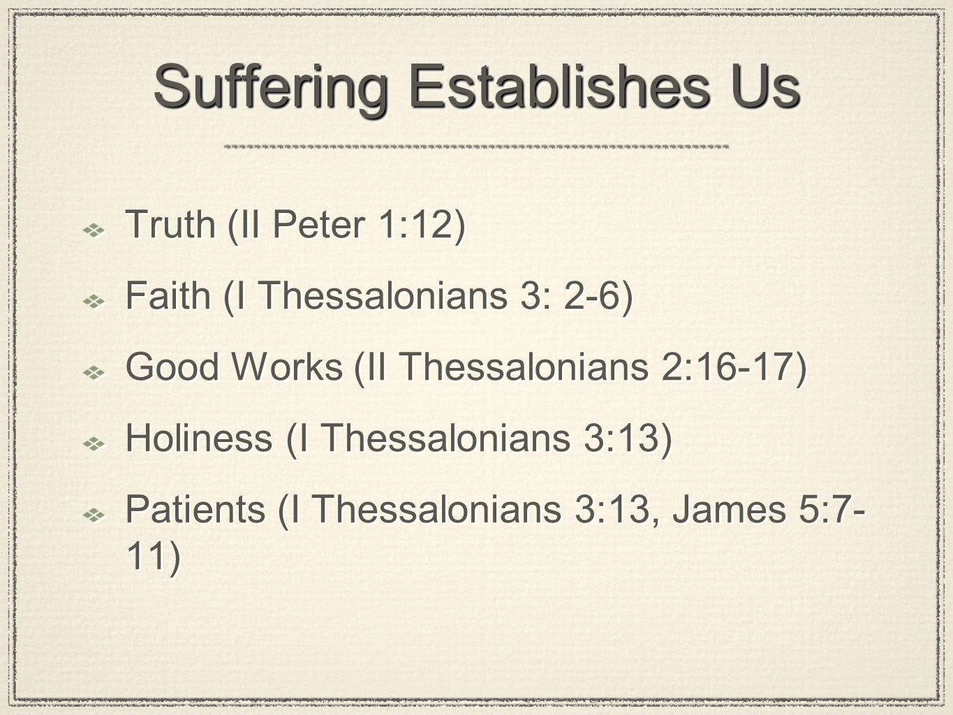 Suffering Establishes Us Truth (II Peter 1:12) Faith (I Thessalonians 3: 2-6) Good Works (II Thessalonians 2:16-17) Holiness (I Thessalonians 3:13) Patients (I Thessalonians 3:13, James 5:7- 11) Truth (II Peter 1:12) Faith (I Thessalonians 3: 2-6) Good Works (II Thessalonians 2:16-17) Holiness (I Thessalonians 3:13) Patients (I Thessalonians 3:13, James 5:7- 11)