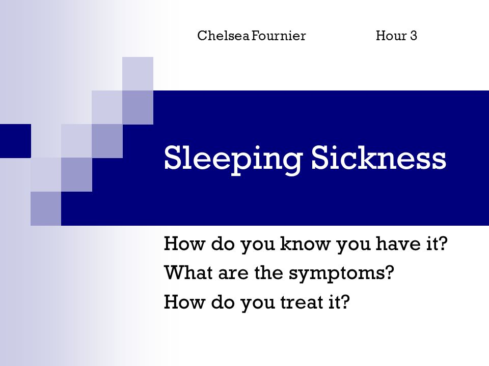Sleeping Sickness How do you know you have it? What are the symptoms? How do you treat it? Chelsea FournierHour 3
