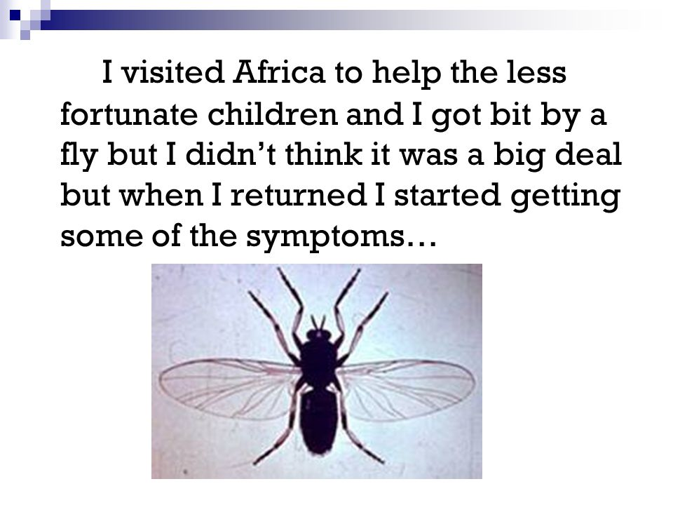 I visited Africa to help the less fortunate children and I got bit by a fly but I didnt think it was a big deal but when I returned I started getting