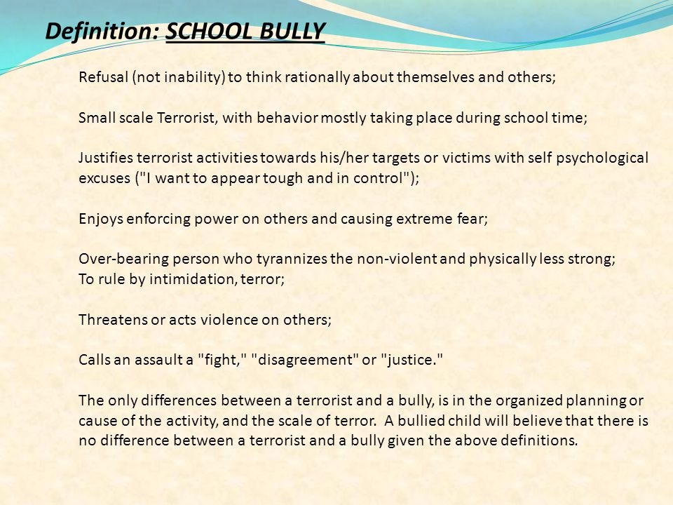 Definition: SCHOOL BULLY Refusal (not inability) to think rationally about themselves and others; Small scale Terrorist, with behavior mostly taking place during school time; Justifies terrorist activities towards his/her targets or victims with self psychological excuses ( I want to appear tough and in control ); Enjoys enforcing power on others and causing extreme fear; Over-bearing person who tyrannizes the non-violent and physically less strong; To rule by intimidation, terror; Threatens or acts violence on others; Calls an assault a fight, disagreement or justice. The only differences between a terrorist and a bully, is in the organized planning or cause of the activity, and the scale of terror.