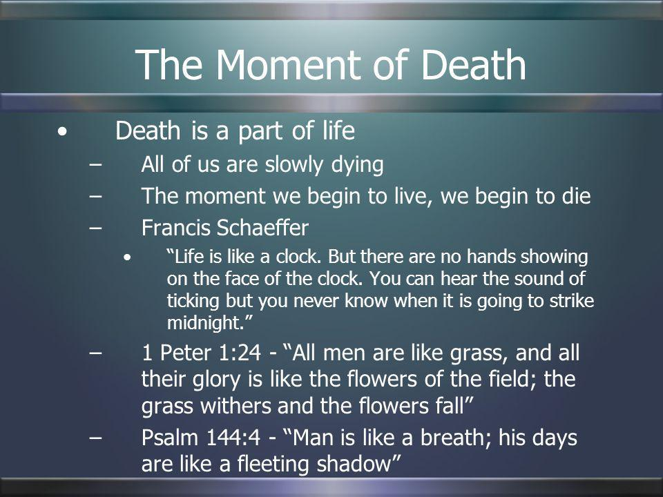 The Moment of Death Death is a part of life –All of us are slowly dying –The moment we begin to live, we begin to die –Francis Schaeffer Life is like