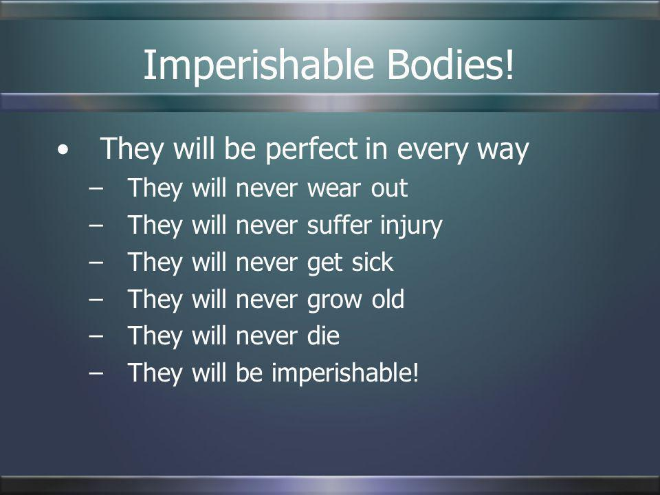 Imperishable Bodies! They will be perfect in every way –They will never wear out –They will never suffer injury –They will never get sick –They will n