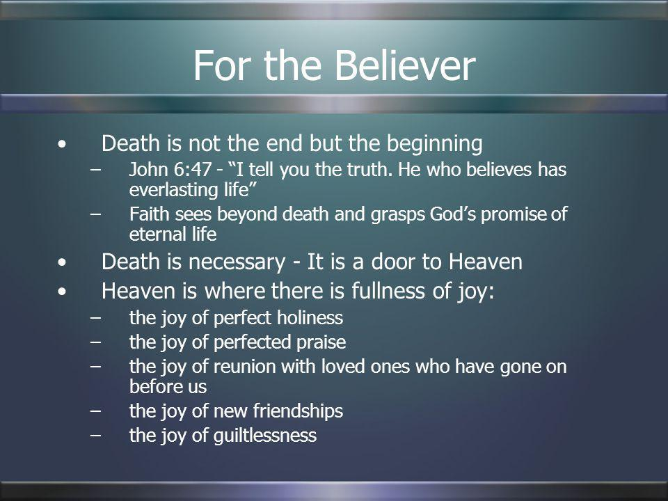 For the Believer Death is not the end but the beginning –John 6:47 - I tell you the truth. He who believes has everlasting life –Faith sees beyond dea