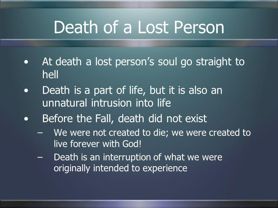 Death of a Lost Person At death a lost persons soul go straight to hell Death is a part of life, but it is also an unnatural intrusion into life Befor