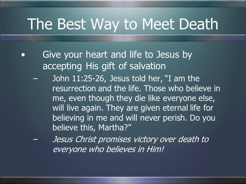 The Best Way to Meet Death Give your heart and life to Jesus by accepting His gift of salvation –John 11:25-26, Jesus told her, I am the resurrection