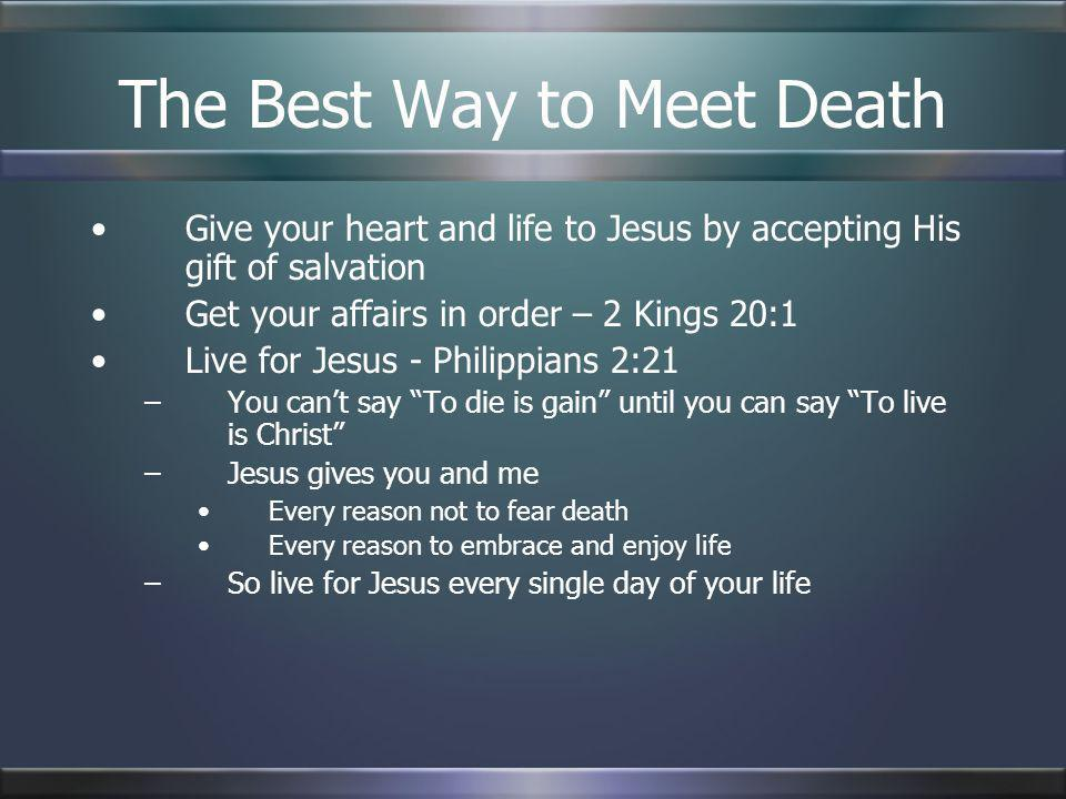 The Best Way to Meet Death Give your heart and life to Jesus by accepting His gift of salvation Get your affairs in order – 2 Kings 20:1 Live for Jesu