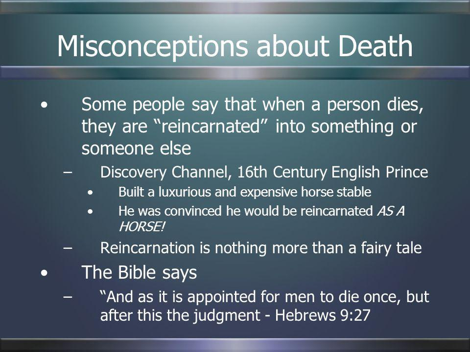 Misconceptions about Death Some people say that when a person dies, they are reincarnated into something or someone else –Discovery Channel, 16th Cent