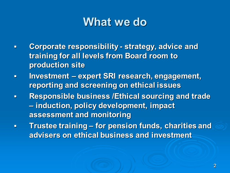 2 What we do Corporate responsibility - strategy, advice and training for all levels from Board room to production site Corporate responsibility - strategy, advice and training for all levels from Board room to production site Investment – expert SRI research, engagement, reporting and screening on ethical issues Investment – expert SRI research, engagement, reporting and screening on ethical issues Responsible business /Ethical sourcing and trade – induction, policy development, impact assessment and monitoring Responsible business /Ethical sourcing and trade – induction, policy development, impact assessment and monitoring Trustee training – for pension funds, charities and advisers on ethical business and investment Trustee training – for pension funds, charities and advisers on ethical business and investment