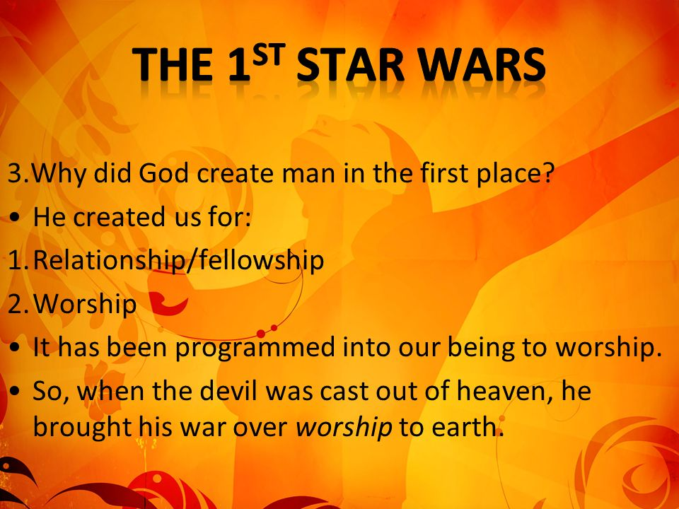 3.Why did God create man in the first place? He created us for: 1.Relationship/fellowship 2.Worship It has been programmed into our being to worship.