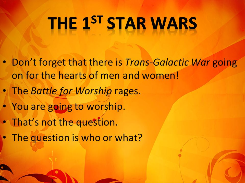 Dont forget that there is Trans-Galactic War going on for the hearts of men and women! The Battle for Worship rages. You are going to worship. Thats n
