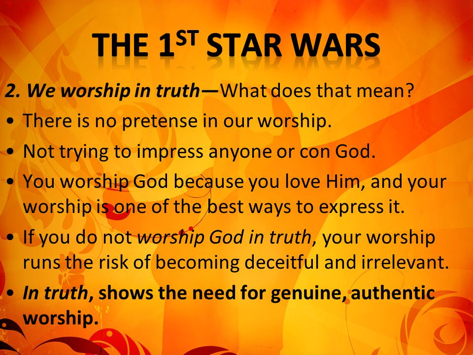 2. We worship in truthWhat does that mean? There is no pretense in our worship. Not trying to impress anyone or con God. You worship God because you l