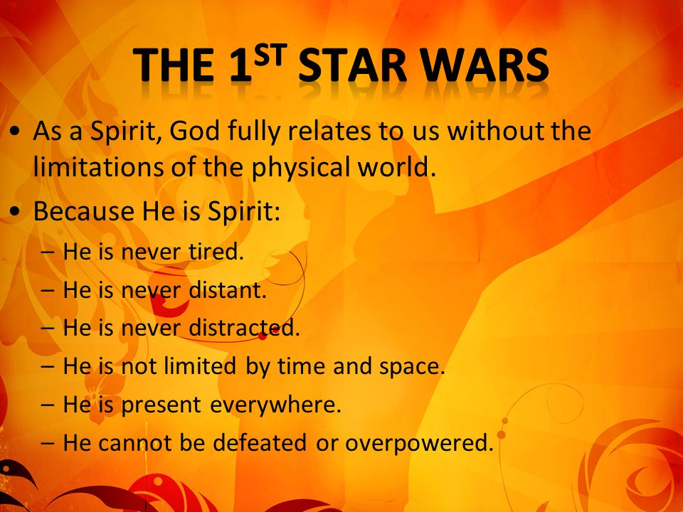 As a Spirit, God fully relates to us without the limitations of the physical world. Because He is Spirit: –He is never tired. –He is never distant. –H