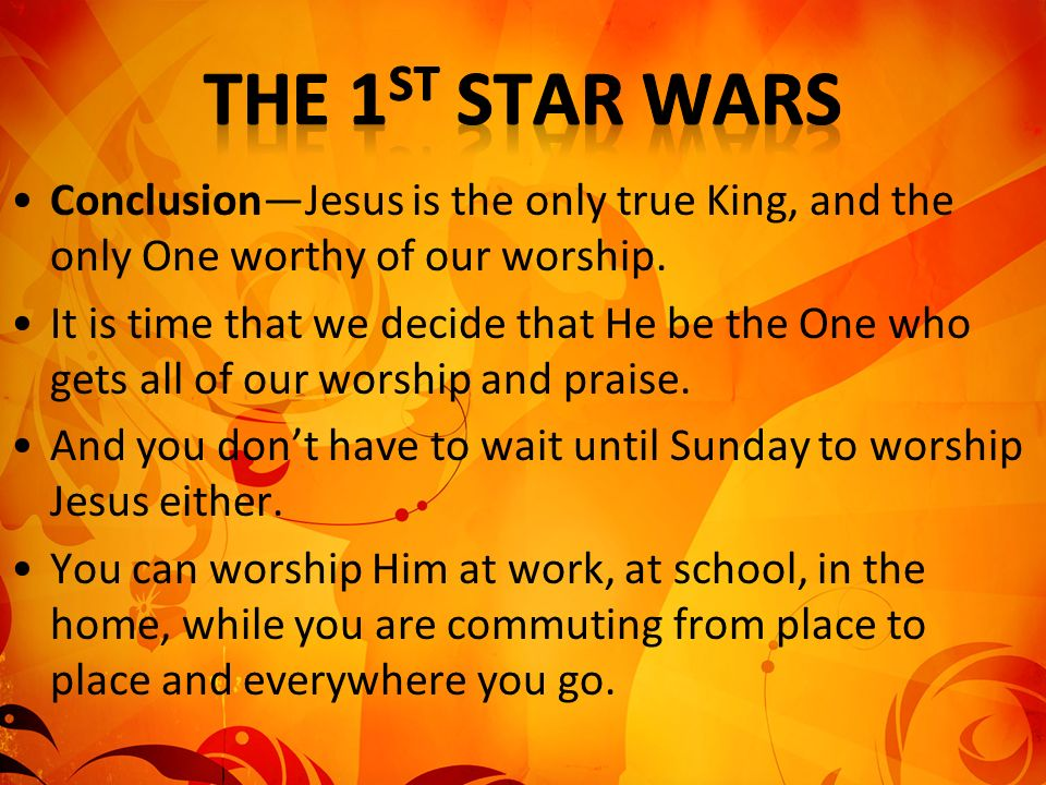 ConclusionJesus is the only true King, and the only One worthy of our worship. It is time that we decide that He be the One who gets all of our worshi