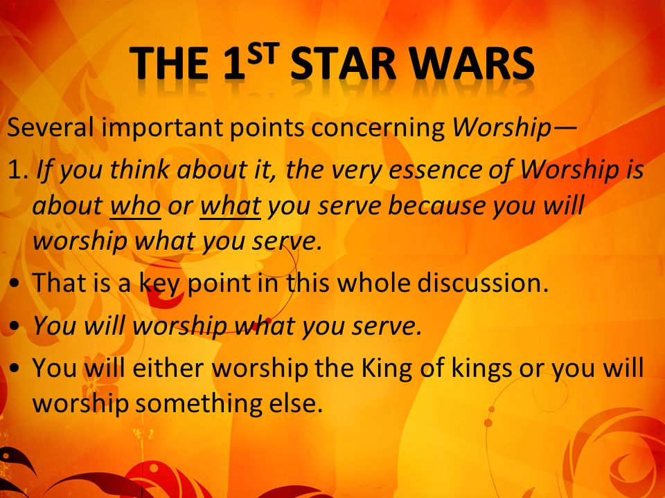 Several important points concerning Worship 1. If you think about it, the very essence of Worship is about who or what you serve because you will wors