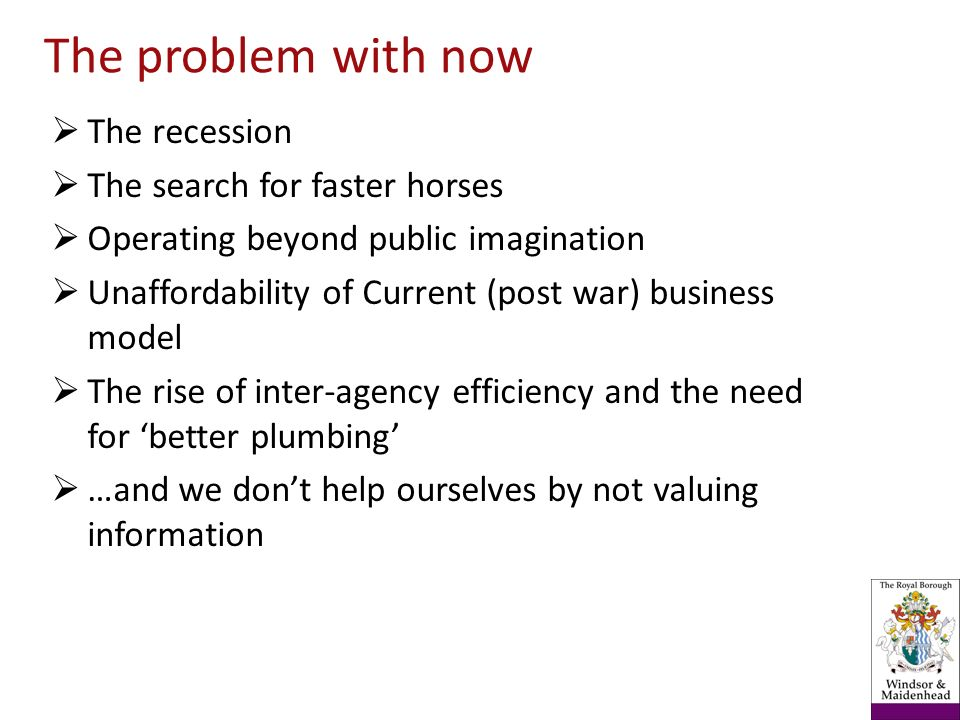 The recession The search for faster horses Operating beyond public imagination Unaffordability of Current (post war) business model The rise of inter-agency efficiency and the need for better plumbing …and we dont help ourselves by not valuing information The problem with now