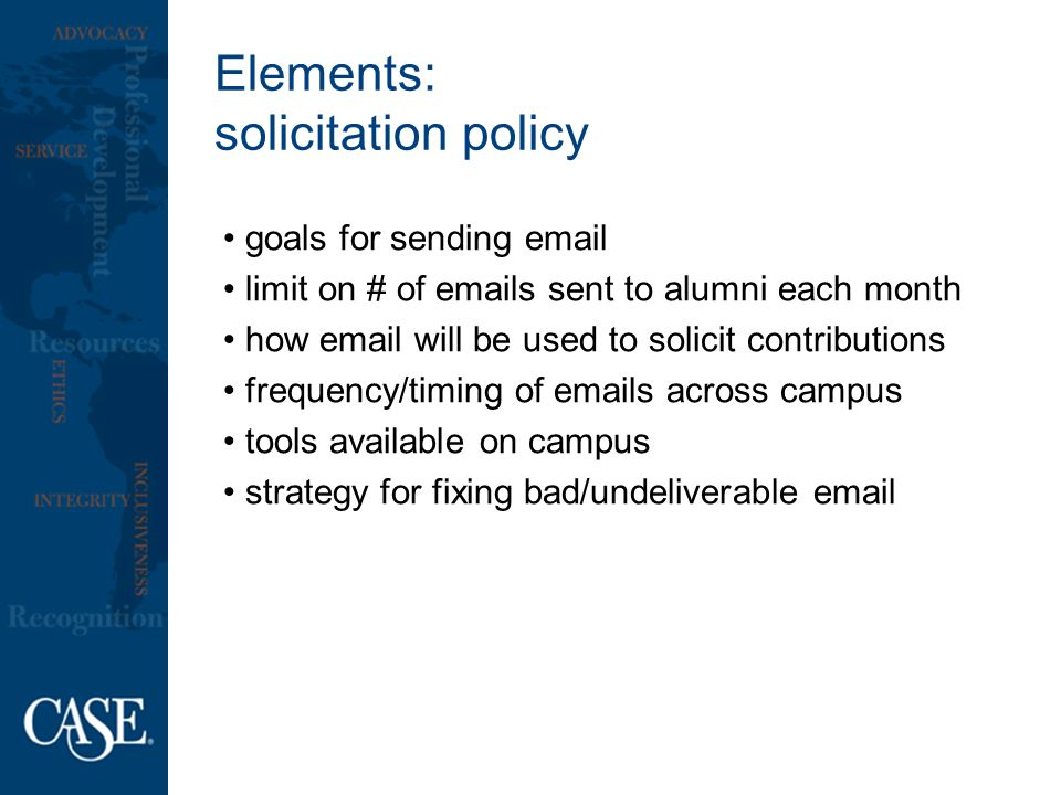 Elements: solicitation policy goals for sending email limit on # of emails sent to alumni each month how email will be used to solicit contributions frequency/timing of emails across campus tools available on campus strategy for fixing bad/undeliverable email