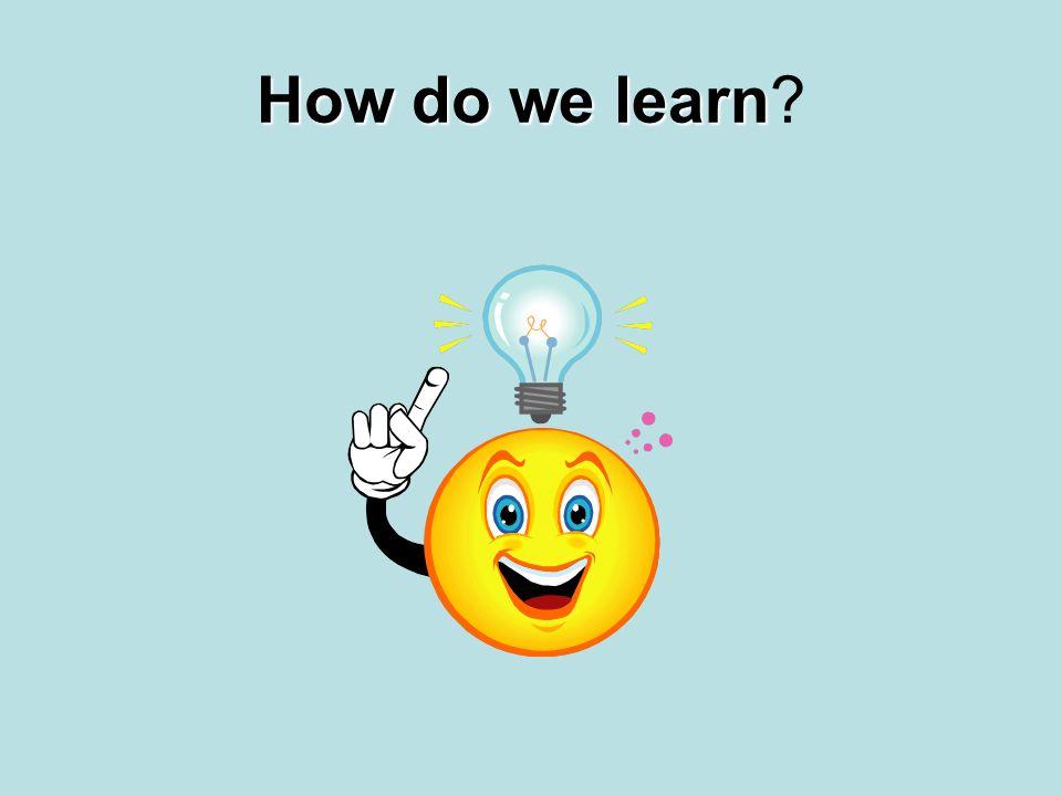 How do we learn How do we learn?