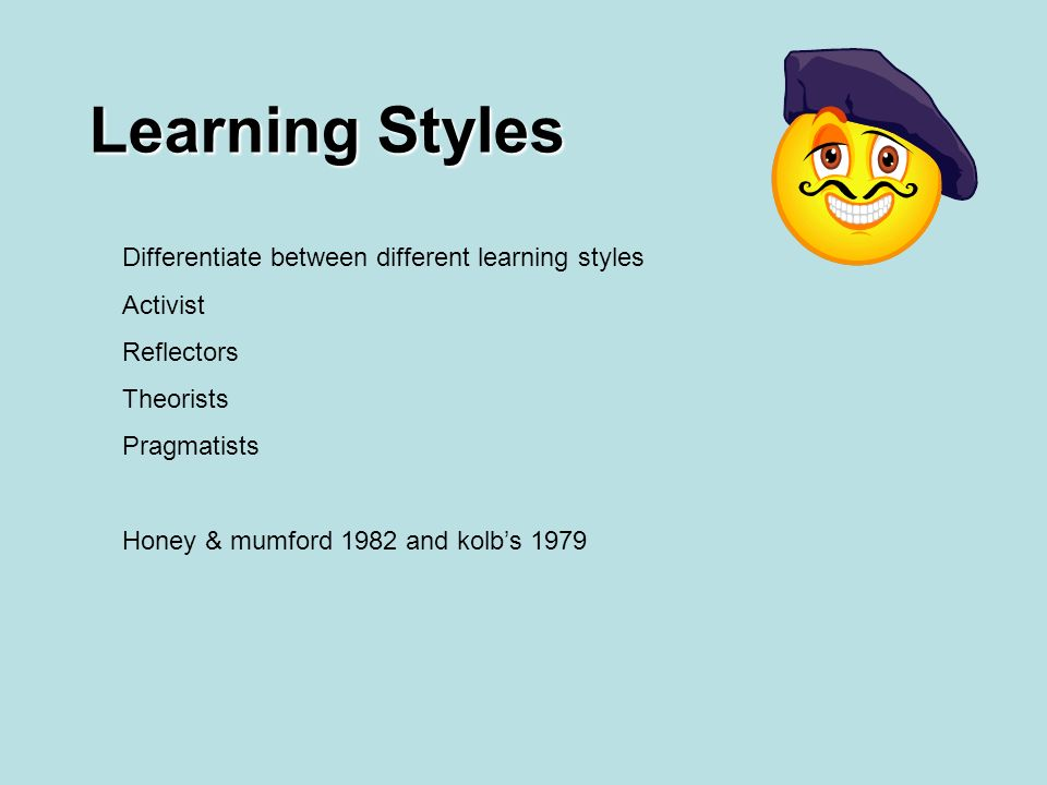Learning Styles Differentiate between different learning styles Activist Reflectors Theorists Pragmatists Honey & mumford 1982 and kolbs 1979