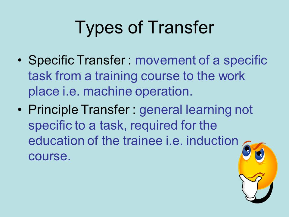 Types of Transfer Specific Transfer : movement of a specific task from a training course to the work place i.e. machine operation. Principle Transfer