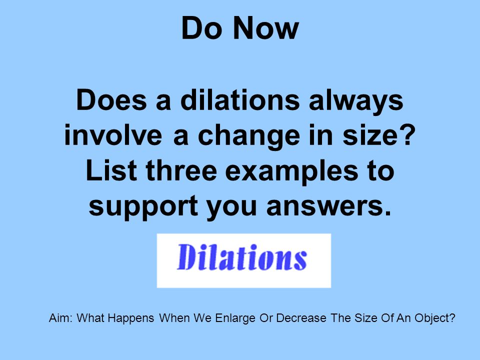 Do Now Does a dilations always involve a change in size? List three examples to support you answers. Aim: What Happens When We Enlarge Or Decrease The