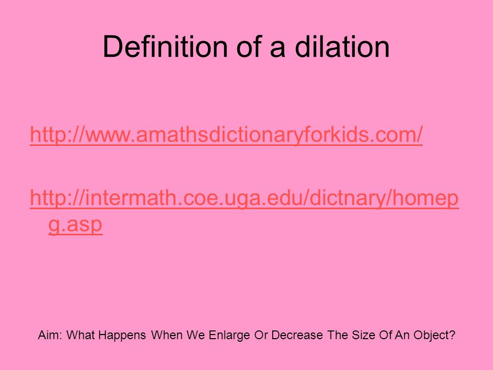 Definition of a dilation http://www.amathsdictionaryforkids.com/ http://intermath.coe.uga.edu/dictnary/homep g.asp Aim: What Happens When We Enlarge O