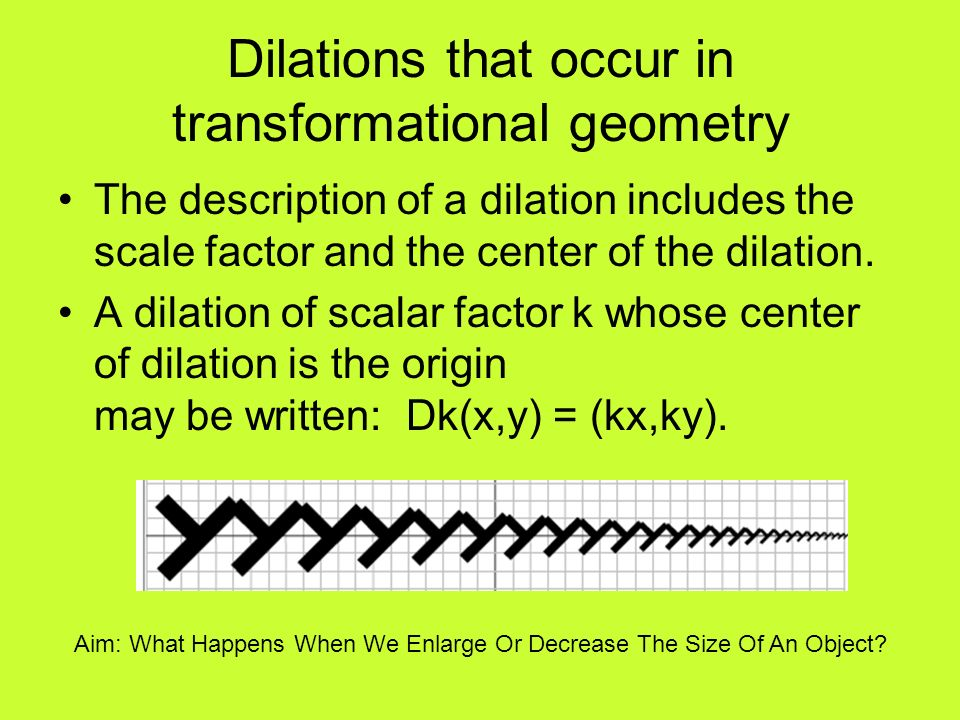 Dilations that occur in transformational geometry The description of a dilation includes the scale factor and the center of the dilation. A dilation o